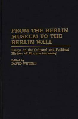 From the Berlin Museum to the Berlin Wall: Essays on the Cultural and Political History of Modern Germany (Hardback)