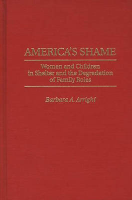 America's Shame: Women and Children in Shelter and the Degradation of Family Roles (Hardback)