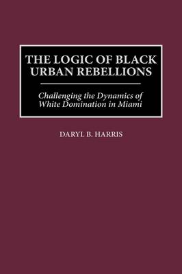 The Logic of Black Urban Rebellions: Challenging the Dynamics of White Domination in Miami (Hardback)