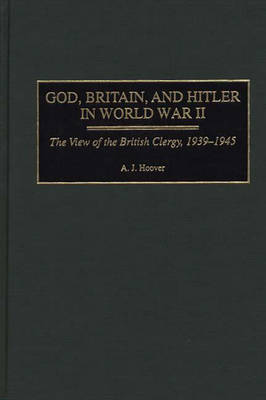 God, Britain and Hitler in World War II: The View of the British Clergy, 1939-45 (Hardback)