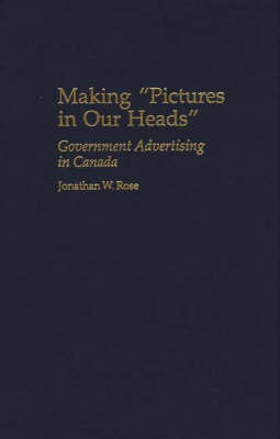 Making Pictures in Our Heads: Government Advertising in Canada - Praeger Series in Political Communication (Hardback)