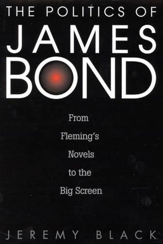 The Politics of James Bond: From Fleming's Novels to the Big Screen (Hardback)