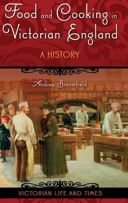Food and Cooking in Victorian England: A History - Victorian Life and Times (Hardback)