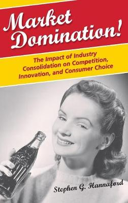 Market Domination!: The Impact of Industry Consolidation on Competition, Innovation, and Consumer Choice (Hardback)