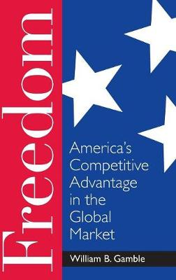 Freedom: America's Competitive Advantage in the Global Market (Hardback)