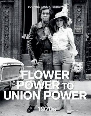 The 1970s: Flower Power to Union Power - Looking Back at Britain (Hardback)