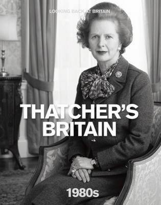 The 1980s: Thatcher's Britain - Looking Back at Britain (Hardback)