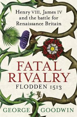 Fatal Rivalry, Flodden 1513: Henry VIII, James IV and the Battle for Renaissance Britain (Hardback)