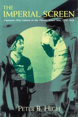 The Imperial Screen: Japanese Film Culture in the Fifteen Years' War, 1931-1945 - Wisconsin Studies in Film (Hardback)
