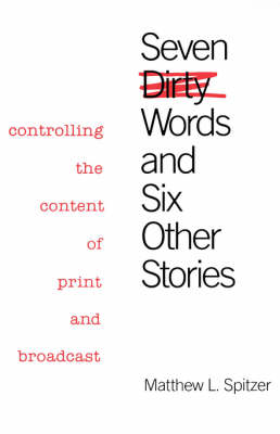 Seven Dirty Words and Six Other Stories: Controlling the Content of Print and Broadcast (Hardback)