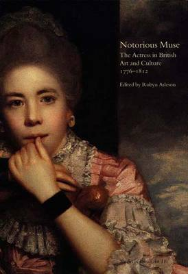 Notorious Muse: The Actress in British Art and Culture, 1776-1812 - The Paul Mellon Centre for Studies in British Art v. 11 (Hardback)