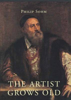 The Artist Grows Old: The Aging of Art and Artists in Italy, 1500-1800 (Hardback)