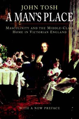 A Man's Place: Masculinity and the Middle-class Home in Victorian England (Paperback)