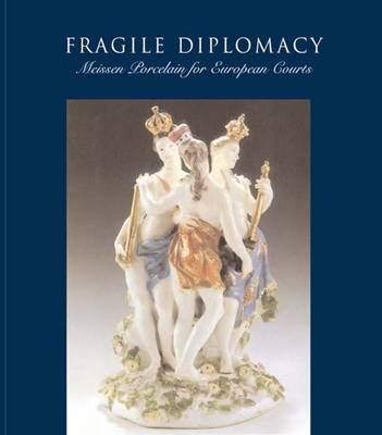 Fragile Diplomacy: Meissen Porcelain for European Courts, 1710-1763 - Bard Graduate Center for Studies in the Decorative Arts, Design & Culture (Hardback)