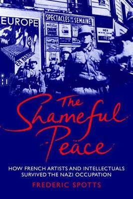 The Shameful Peace: How French Artists and Intellectuals Survived the Nazi Occupation (Hardback)