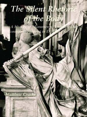 The Silent Rhetoric of the Body: A History of Monumental Sculpture and Commemorative Art in England, 1720-1770 - The Paul Mellon Centre for Studies in British Art (Hardback)