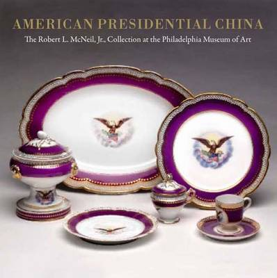 American Presidential China: The Robert L. McNeil, Jr., Collection at the Philadelphia Museum of Art - Philadelphia Museum of Art (Hardback)
