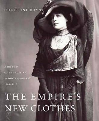 The Empire's New Clothes: A History of the Russian Fashion Industry, 1700-1917 (Hardback)