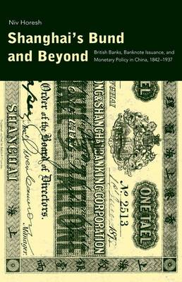 Shanghai's Bund and Beyond: British Banks, Banknote Issuance, and Monetary Policy in China, 1842-1937 - Yale Series in Economic and Financial History (Hardback)