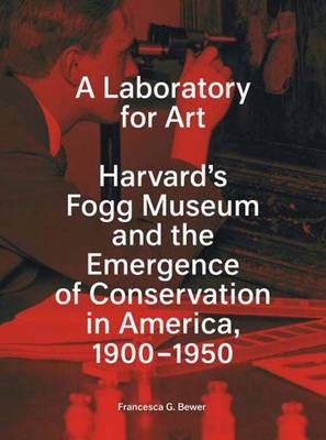 A Laboratory for Art: Harvard's Fogg Museum and the Emergence of Conservation in America, 1900-1950 - Harvard University Art Museums (Paperback)