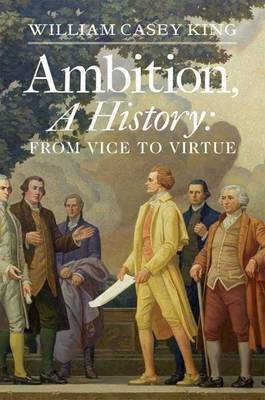 Ambition, a History: From Vice to Virtue (Hardback)