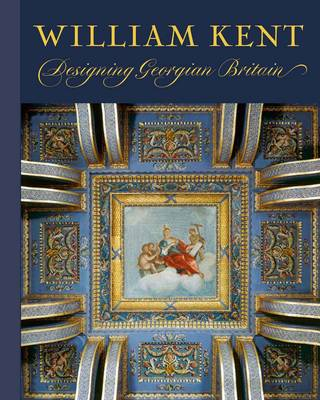 William Kent: Designing Georgian Britain - Bard Graduate Center for Studies in the Decorative Arts, Design & Culture (Hardback)
