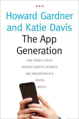 The App Generation: How Today's Youth Navigate Identity, Intimacy, and Imagination in a Digital World (Hardback)