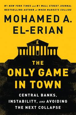 Cover The Only Game in Town: Central Banks, Instability, and Avoiding the Next Collapse