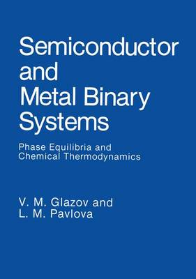 Semiconductor and Metal Binary Systems: Phase Equilibria and Chemical Thermodynamics (Hardback)