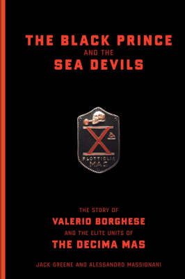The Black Prince and the Sea Devils: The Story of Valerio Borghese and the Elite Units of the Decima Mas (Hardback)