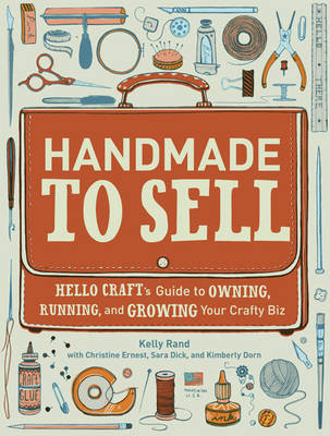 Handmade to Sell: Hello Craft's Guide to Owning, Running and Growing Your Crafty Biz (Paperback)