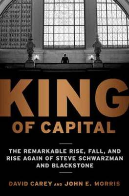 King of Capital: The Remarkable Rise, Fall, and Rise Again of Steve Schwarzman and Blackstone (Paperback)
