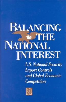 Balancing the National Interest: U.S. National Security Export Controls and Global Economic Competition (Paperback)