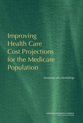 Improving Health Care Cost Projections for the Medicare Population: Summary of a Workshop (Paperback)