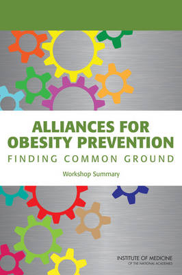 Alliances for Obesity Prevention: Finding Common Ground: Workshop Summary (Paperback)