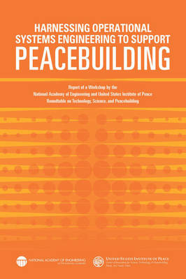 Harnessing Operational Systems Engineering to Support Peacebuilding: Report of a Workshop by the National Academy of Engineering and United States Institute of Peace Roundtable on Technology, Science, and Peacebuilding (Paperback)