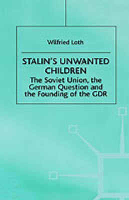 Stalin's Unwanted Child: The Soviet Union, the German Question and the Founding of the GDR (Hardback)