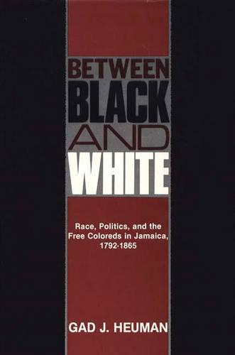 Between Black and White: Race, Politics, and the Free Coloreds in Jamaica, 1792-1865 - Contributions in Comparative Colonial Studies (Hardback)