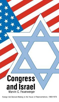 Congress and Israel: Foreign Aid Decision-Making in the House of Representatives, 1969-1976 - Contributions in Political Science (Hardback)