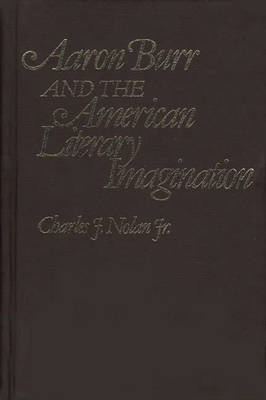 Aaron Burr and the American Literary Imagination - Contributions in American Studies (Hardback)