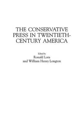 The Conservative Press in Twentieth-Century America - Historical Guides to the World's Periodicals & Newspapers (Hardback)
