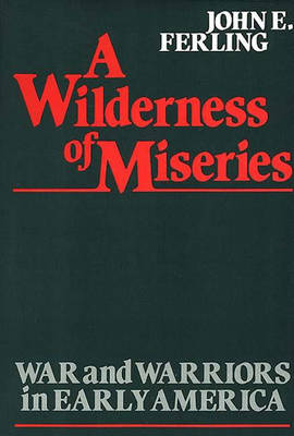 A Wilderness of Miseries: War and Warriors in Early America - Contributions in Military Studies No. 22 (Hardback)