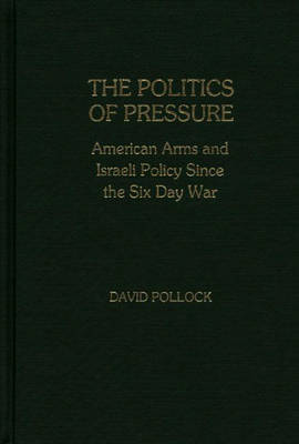 The Politics of Pressure: American Arms and Israeli Policy Since the Six Day War - Contributions in Political Science (Hardback)