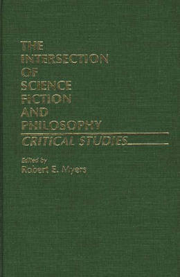 The Intersection of Science Fiction and Philosophy: Critical Studies - Contributions to the Study of Science Fiction & Fantasy no. 4 (Hardback)