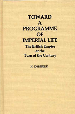 Toward a Programme of Imperial Life: The British Empire at the Turn of the Century - Contributions in Comparative Colonial Studies (Hardback)