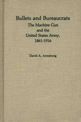 Bullets and Bureaucrats: The Machine Gun and the United States Army, 1861-1916 - Contributions in Military Studies No. 29 (Hardback)