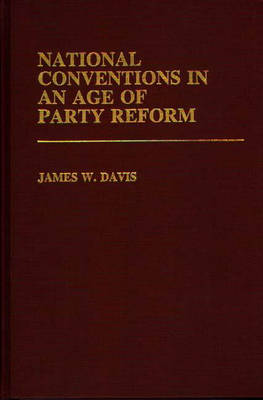 National Conventions in an Age of Party Reform - Contributions in Political Science (Hardback)