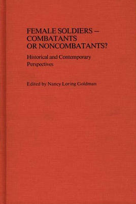 Female Soldiers - Combatants or Noncombatants?: Historical and Contemporary Perspectives - Contributions in Women's Studies (Hardback)