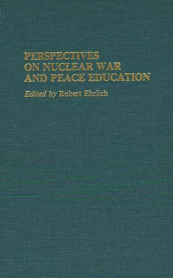 Perspectives on Nuclear War and Peace Education - Contributions in Military Studies No. 60 (Hardback)