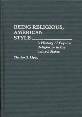 Being Religious, American Style: A History of Popular Religiosity in the United States - Contributions to the Study of Religion No. 37.  (Hardback)